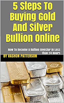 5 Steps To Buying Gold And Silver Bullion Online: How To Become A Bullion Investor In Less Than 24 Hours (English Edition) par by Vashon Patterson