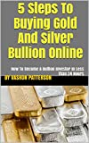 5 Steps To Buying Gold And Silver Bullion Online: How To Become A Bullion Investor In Less Than 24 Hours
