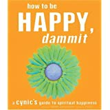 How to Be Happy, Dammit: A Cynic's Guide to Spiritual Happiness ~ Karen Salmansohn