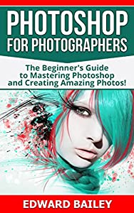 Photoshop for Photographers: The Beginners Guide To Mastering Photoshop And Creating Amazing Photos!!! (Box Set 2 in 1) (Photography, Digital Photography, Creativity, Photoshop, DSLR Photography)