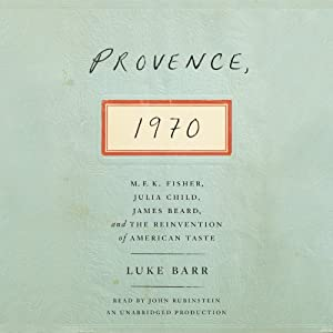 Provence, 1970: M.F.K. Fisher, Julia Child, James Beard, and the Reinvention of American Taste | [Luke Barr]