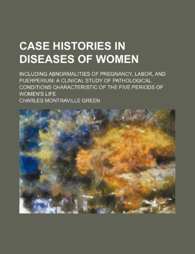 Case histories in diseases of women; including abnormalities of pregnancy, labor, and puerperium a clinical study of pathological conditions characteristic of the five periods of women's life