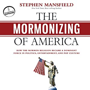 The Mormonizing of America: How the Mormon Religion Became a Dominant Force in Politics, Entertainment, and Pop Culture | [Stephen Mansfield]