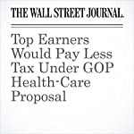 Top Earners Would Pay Less Tax Under GOP Health-Care Proposal | Richard Rubin