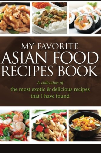 My Favorite Asian Food Recipes Book: A collection of the most exotic & delicious recipes that I have found by Journal Easy