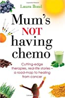 Mum's Not Having Chemo: Cutting-Edge Therapies, Real-Life Stories, a Road-Map to Healing from Cancer