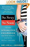 So Sexy So Soon: The New Sexualized Childhood and What Parents Can Do to Protect Their Kids