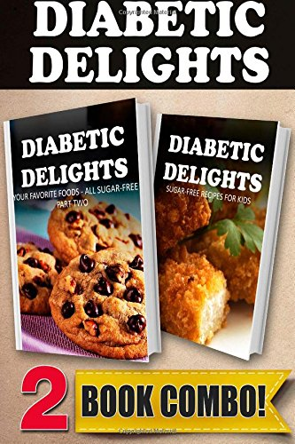 Your Favorite Foods - All Sugar-Free Part 2 And Sugar-Free Recipes For Kids: 2 Book Combo (Diabetic Delights)