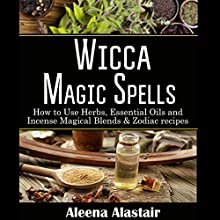 Wicca Magic Spells: How to Use Herbs, Essential Oils and Incense Magical Blends & Zodiac Recipes | Livre audio Auteur(s) : Aleena Alastair Narrateur(s) : Anneliese Rennie