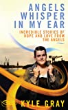Kyle Gray Angels Whisper in My Ear: Incredible Stories of Hope and Love from the Angels