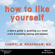 How to Like Yourself: A Teen's Guide to Quieting Your Inner Critic & Building Lasting Self-Esteem Audiobook by Cheryl M. Bradshaw MA Narrated by Devon Sorvari