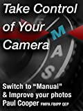 Take Control Of Your Camera - An in depth digital photography course that will teach you how to switch your DSLR to manual mode and improve your photographs.