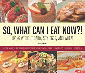 So, What Can I Eat Now?!: Living Without Dairy, Soy, Eggs, and Wheat from Rhonda's Cooking, LLC