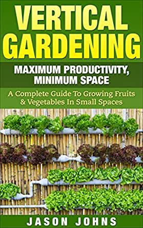 Vertical gardening maximum productivity minimum space a complete guide to growing fruits - Growing vegetables in small spaces collection ...