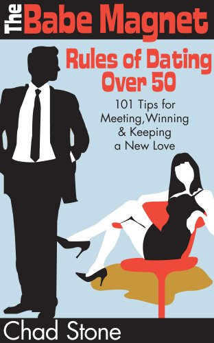 The Babe Magnet Rules of Dating Over 50: 101 Tips for Meeting, Winning & Keeping a New Love