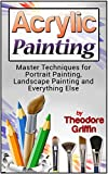 Acrylic Painting: Complete Guide for Beginners: Master Techniques for Portrait Painting, Landscape Painting and Everything Else (Acrylic Painting, acrylic solutions, acrylic painting toturials)