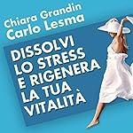 Dissolvi lo stress e rigenera la tua vitalità | Carlo Lesma,Chiara Grandin
