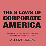 The 8 Laws of Corporate America: The Laws to Moving Through Complicated Situations and Coming Out on Top | Robert Greene