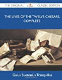 Gaius Suetonius Tranquillus The Lives of the Twelve Caesars, Complete - The Original Classic Edition