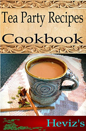 Tea Party Recipes 101. Delicious, Nutritious, Low Budget, Mouth Watering Tea Party Recipes Cookbook by Heviz's