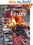 Auf offenem Feuer: Grillen, Braten, K...