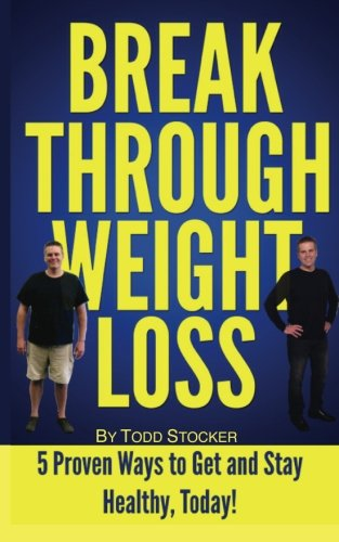 Break Through Weight Loss: 5 Proven Ways To Get And Stay Healthy, Today!