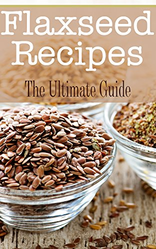 Free Kindle Book : Flaxseed Recipes: The Ultimate Guide