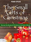 The Small Gifts of Christmas: Discover the Beauty of Christmas in the Book of Micah