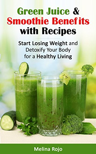 Green Juice & Smoothie Benefits with Recipes: Start Losing Weight and Detoxify Your Body for a Healthy Living by Melina Rojo