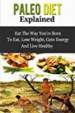 img - for Paleo Diet Explained - Eat The Way You're Born To Eat, Lose Weight, Gain Energy And Live Healthy (Paleo Diet, Paleo For Beginners, Paleo Guide) book / textbook / text book
