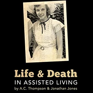Life and Death in Assisted Living | [Stephen Engelberg, A. C. Thompson, Jonathan Jones]
