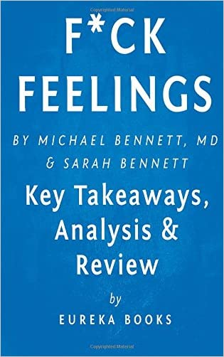 F*ck Feelings: One Shrink's Practical Advice for Managing All Life's Impossible Problems by Michael Bennett, MD and Sarah Bennett | Key Takeaways, Analysis & Review written by Eureka Books