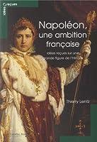 Napoléon, une ambition française : Idées reçues sur une grande figure de l'Histoire