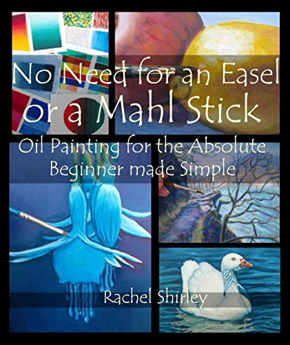 No Need for an Easel or a Mahl Stick: Oil Painting for the Absolute Beginner Made Simple: Colour Mixing Guide and Basic Art Techniques: Learn to Paint in Oils for Beginners PDF