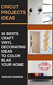 Cricut Projects Ideas: 35 Bests Craft Vinyl Decorating Ideas To Color Blast Your Home: (Design, Interior Design, Decoration)