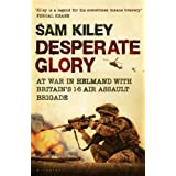 Desperate Glory: At War in Helmand with Britain's 16 Air Assault Brigadeby Sam Kiley