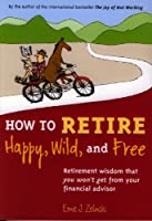 How to Retire Happy, Wild, and Free: Retirement Wisdom That You Won't Get from Your Financial Advisor (English Edition)