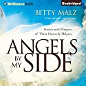 Angels by My Side: Stories and Glimpses of These Heavenly Helpers (       UNABRIDGED) by Betty Malz Narrated by Melanie Ewbank