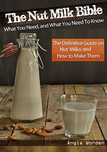 The Nut Milk Bible: What You Need, and What You Need to Know - The Definitive Guide on Nut Milks and How to Make Them by Angie Worden