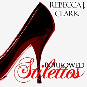 Borrowed Stilettos | [Rebecca J. Clark]