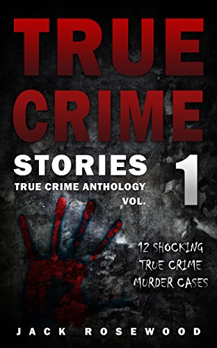 True Crime Stories: 12 Shocking True Crime Murder Cases by Jack Rosewood ebook deal