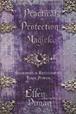 Practical Protection Magick: Guarding &amp; Reclaiming Your Power
