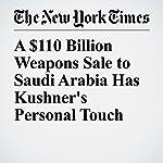 A $110 Billion Weapons Sale to Saudi Arabia Has Kushner's Personal Touch | Mark Landler,Eric Schmitt,Matt Apuzzo