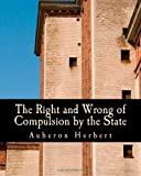 img - for The Right and Wrong of Compulsion by the State (Large Print Edition): A Statement of the Moral Principles of the Party of Individual Liberty, and the Political Measures Founded Upon Them book / textbook / text book