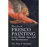 The Art of Fresco Painting in the Middle Ages and the Renaissance (Dover Fine Art, History of Art) ~ Mary P. Merrifield