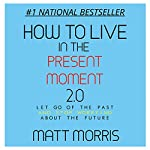 How to Live in the Present Moment, Version 2.0 - Let Go of the Past & Stop Worrying About the Future: Spiritual Books, Volume 1 | Matt Morris