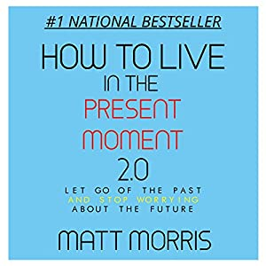 How to Live in the Present Moment, Version 2.0 - Let Go of the Past & Stop Worrying About the Future Audiobook
