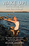 img - for Wake Up! You're Alive, But Are You Living?: 40 simple self-care rituals for a healthy, abundant, and purposeful life book / textbook / text book