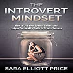 The Introvert Mindset: How to Use Your Special Talents and Unique Personality Traits to Create Success | Sara Elliott Price