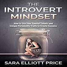 The Introvert Mindset: How to Use Your Special Talents and Unique Personality Traits to Create Success (       UNABRIDGED) by Sara Elliott Price Narrated by Angel Clark